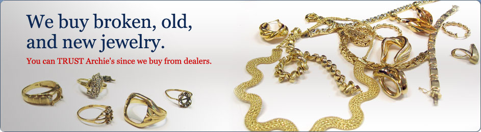 We buy broken, old, and new jewelery. You can TRUST Archies since we buy from dealers.