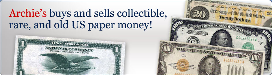 Archies buys and sells collectible, rare, and old US paper money!